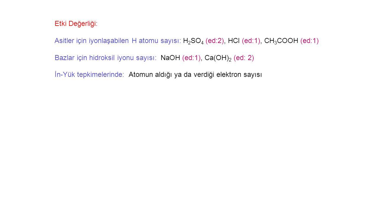 Etki Değerliği: Asitler için iyonlaşabilen H atomu sayısı: H 2 SO 4 (ed:2), HCl (ed:1), CH 3 COOH (ed:1) Bazlar için hidroksil iyonu sayısı: NaOH (ed:1), Ca(OH) 2 (ed: 2) İn-Yük tepkimelerinde: Atomun aldığı ya da verdiği elektron sayısı