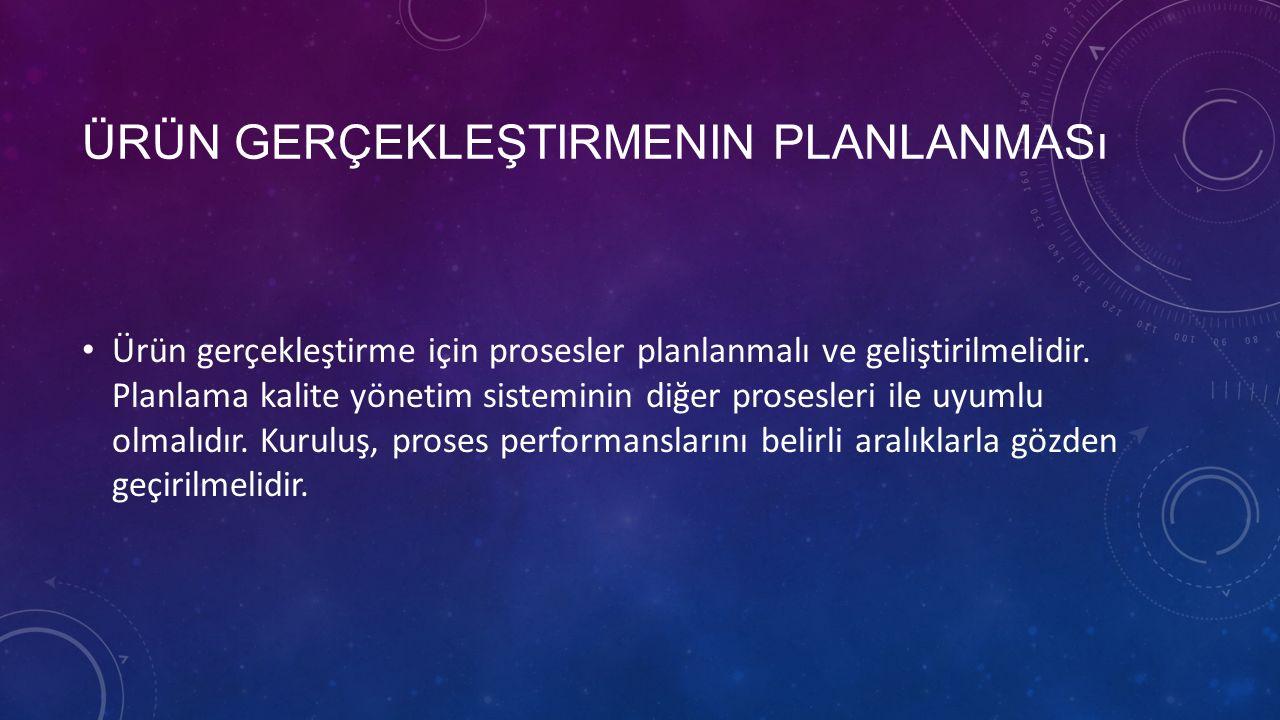 ÜRÜN GERÇEKLEŞTIRMENIN PLANLANMASı Ürün gerçekleştirme için prosesler planlanmalı ve geliştirilmelidir. Planlama kalite yönetim sisteminin diğer prose