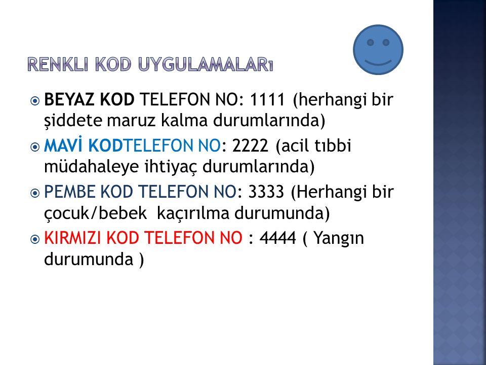  BEYAZ KOD TELEFON NO: 1111 (herhangi bir şiddete maruz kalma durumlarında)  MAVİ KODTELEFON NO: 2222 (acil tıbbi müdahaleye ihtiyaç durumlarında)  PEMBE KOD TELEFON NO: 3333 (Herhangi bir çocuk/bebek kaçırılma durumunda)  KIRMIZI KOD TELEFON NO : 4444 ( Yangın durumunda )