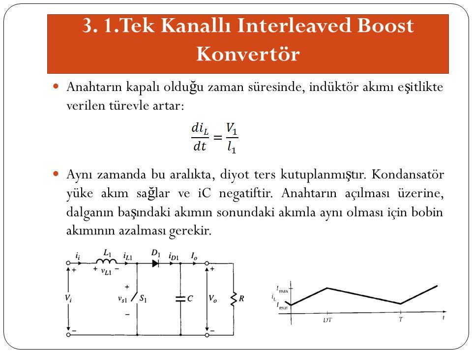 3. 1.Tek Kanallı Interleaved Boost Konvertör Anahtarın kapalı oldu ğ u zaman süresinde, indüktör akımı e ş itlikte verilen türevle artar: Aynı zamanda