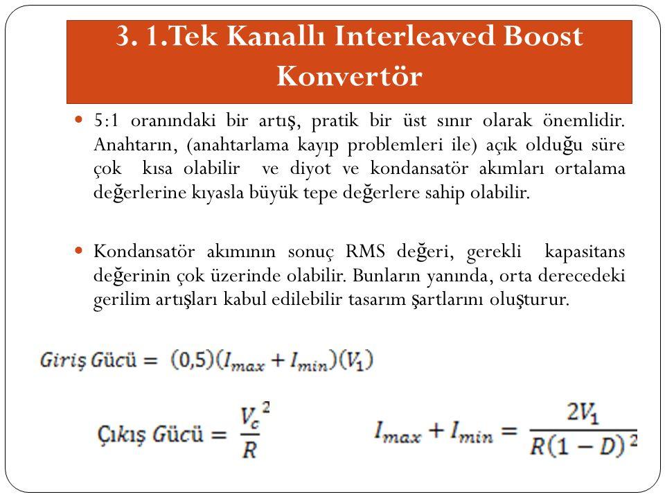 3. 1.Tek Kanallı Interleaved Boost Konvertör 5:1 oranındaki bir artı ş, pratik bir üst sınır olarak önemlidir. Anahtarın, (anahtarlama kayıp problemle