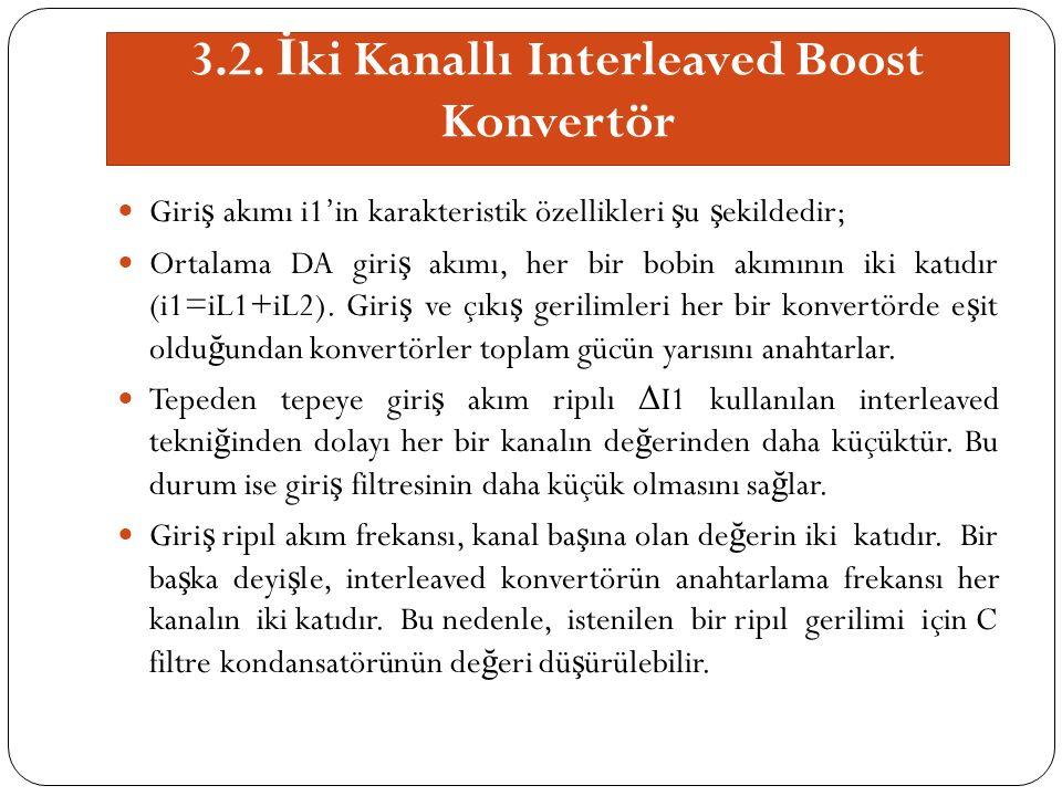 3.2. İ ki Kanallı Interleaved Boost Konvertör Giri ş akımı i1'in karakteristik özellikleri ş u ş ekildedir; Ortalama DA giri ş akımı, her bir bobin ak
