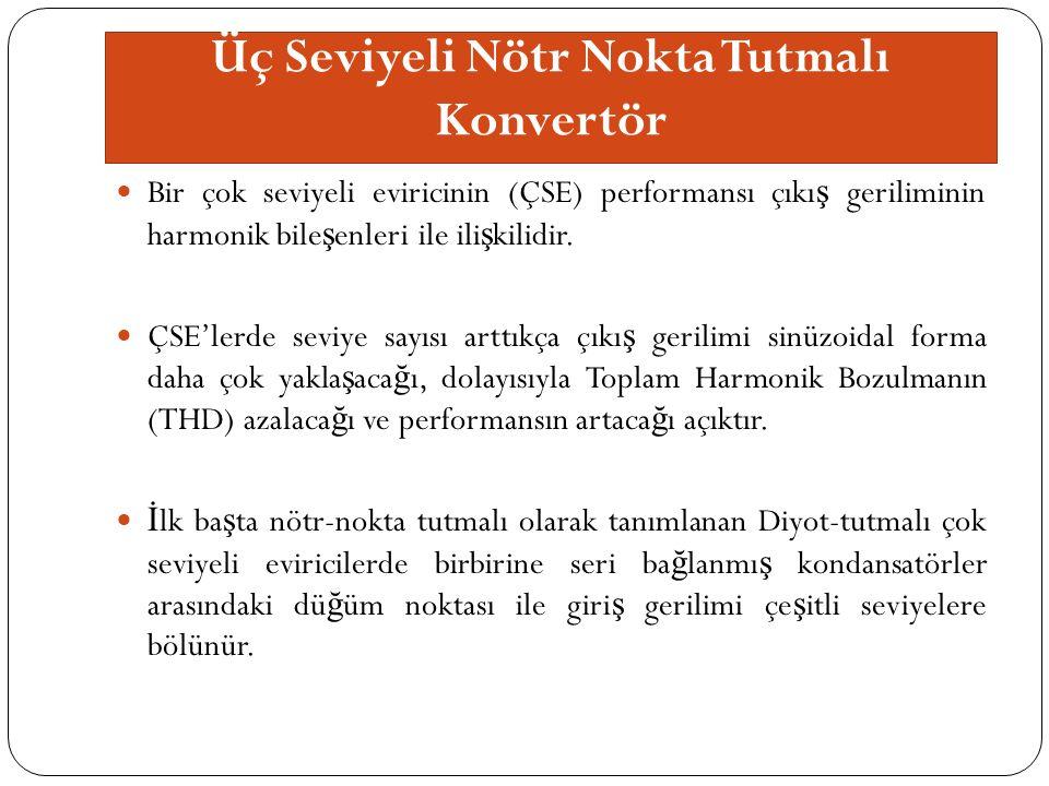 Üç Seviyeli Nötr Nokta Tutmalı Konvertör Bir çok seviyeli eviricinin (ÇSE) performansı çıkı ş geriliminin harmonik bile ş enleri ile ili ş kilidir.