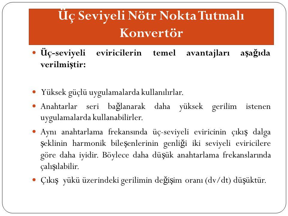 Üç Seviyeli Nötr Nokta Tutmalı Konvertör Üç-seviyeli eviricilerin temel avantajları a ş a ğ ıda verilmi ş tir: Yüksek güçlü uygulamalarda kullanılırlar.
