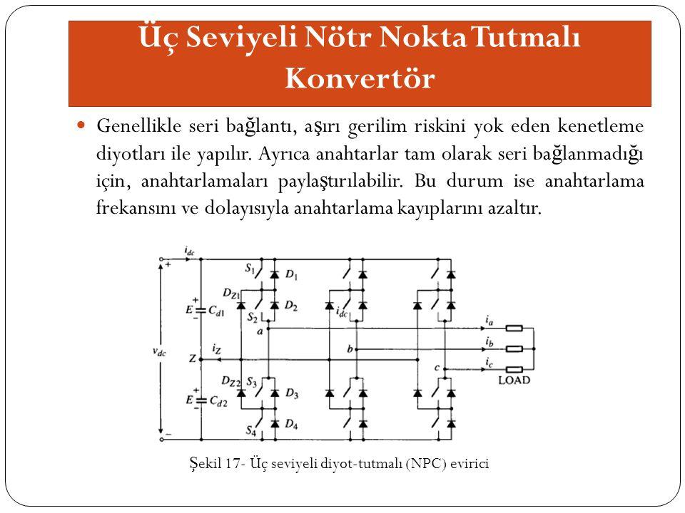 Üç Seviyeli Nötr Nokta Tutmalı Konvertör Genellikle seri ba ğ lantı, a ş ırı gerilim riskini yok eden kenetleme diyotları ile yapılır.