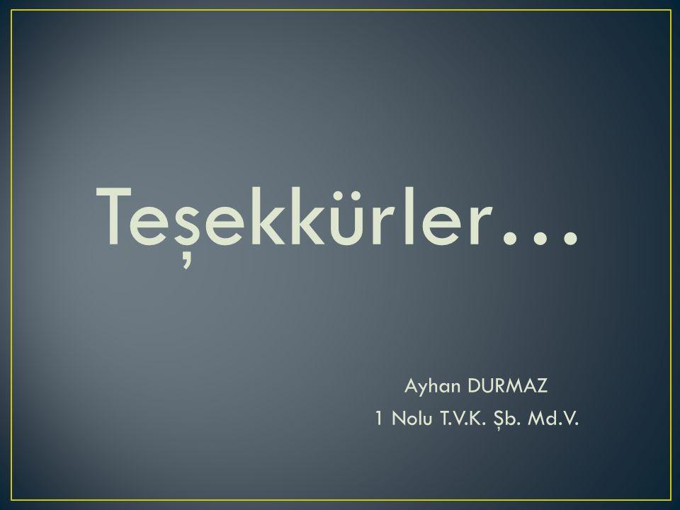 Teşekkürler… Ayhan DURMAZ 1 Nolu T.V.K. Şb. Md.V.