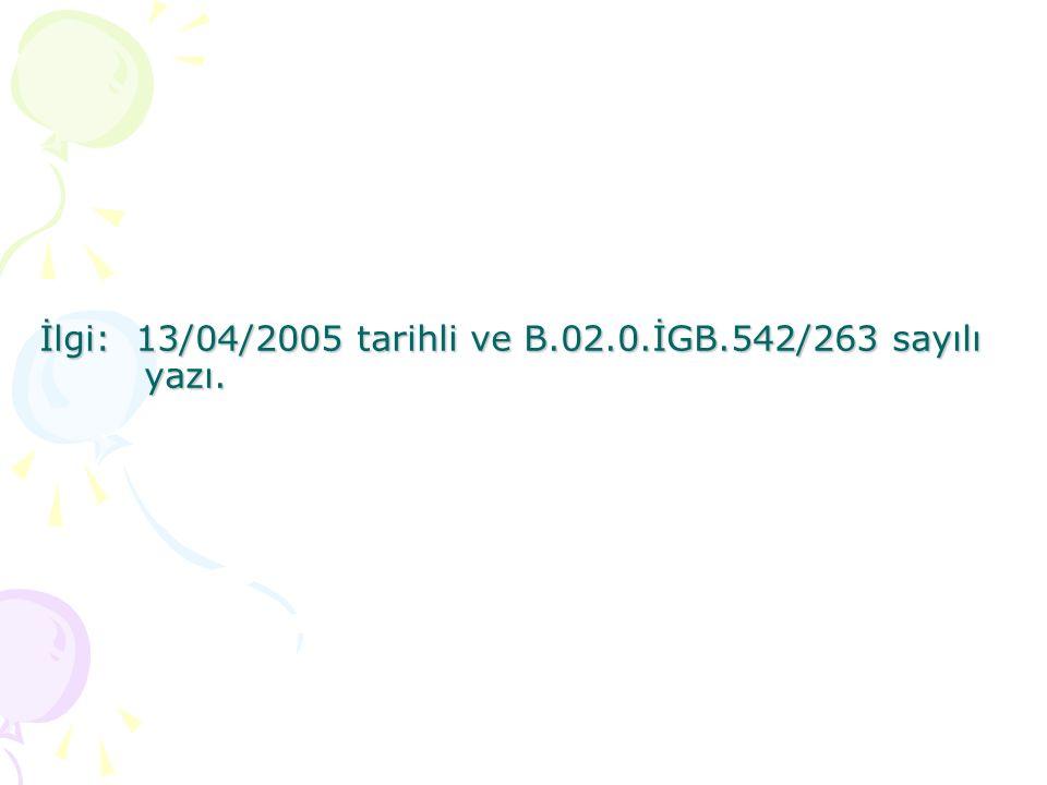 İlgi: 13/04/2005 tarihli ve B.02.0.İGB.542/263 sayılı yazı.
