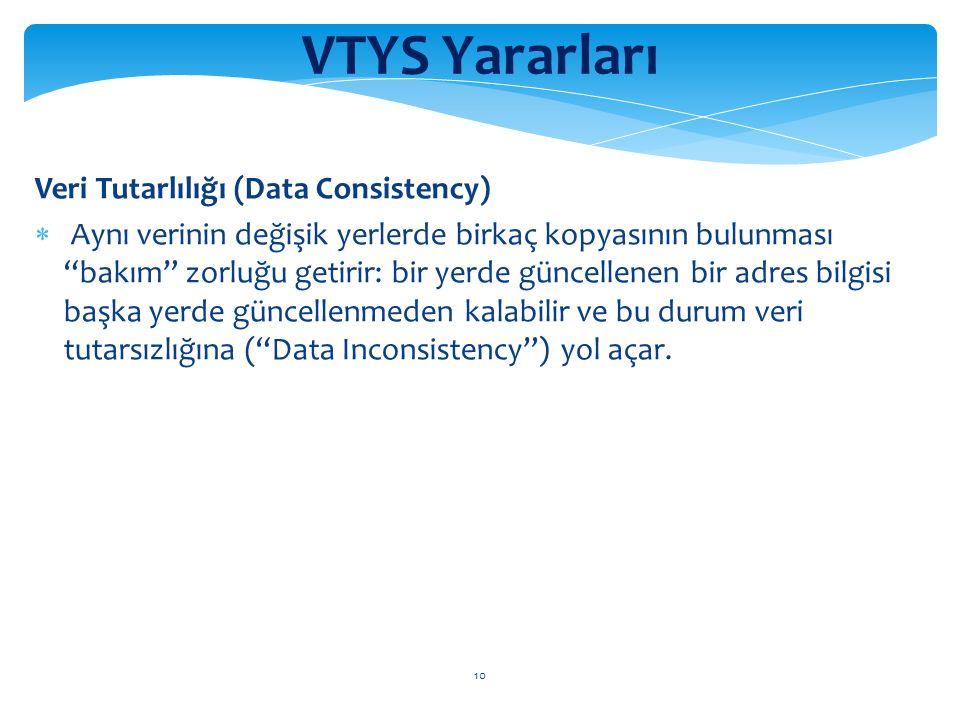 10 VTYS Yararları Veri Tutarlılığı (Data Consistency)  Aynı verinin değişik yerlerde birkaç kopyasının bulunması bakım zorluğu getirir: bir yerde güncellenen bir adres bilgisi başka yerde güncellenmeden kalabilir ve bu durum veri tutarsızlığına ( Data Inconsistency ) yol açar.