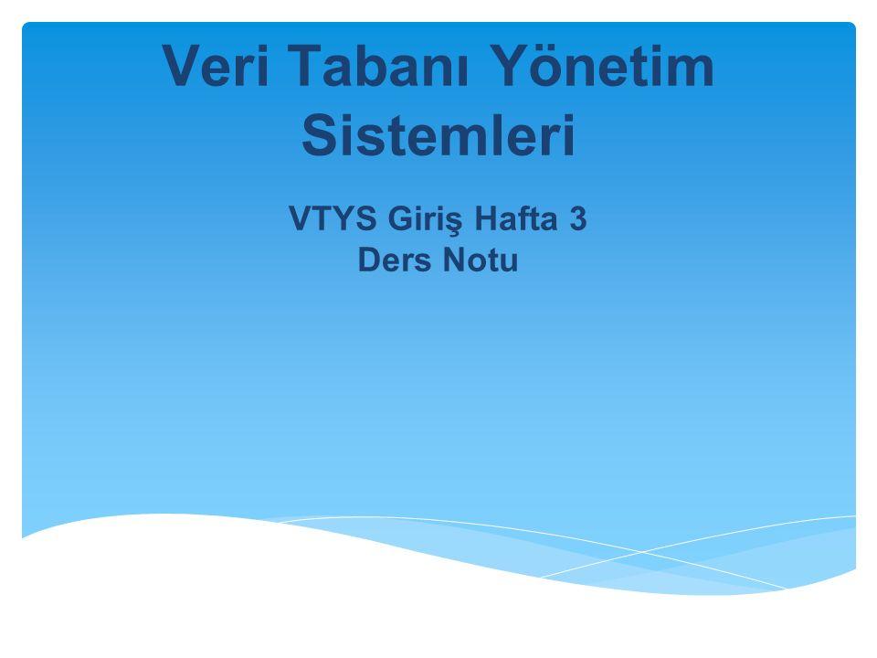 Veri Tabanı Yönetim Sistemleri VTYS Giriş Hafta 3 Ders Notu