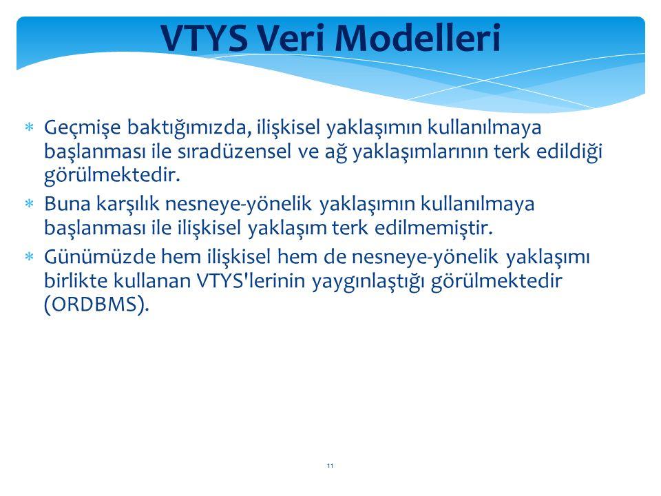 11 VTYS Veri Modelleri  Geçmişe baktığımızda, ilişkisel yaklaşımın kullanılmaya başlanması ile sıradüzensel ve ağ yaklaşımlarının terk edildiği görülmektedir.