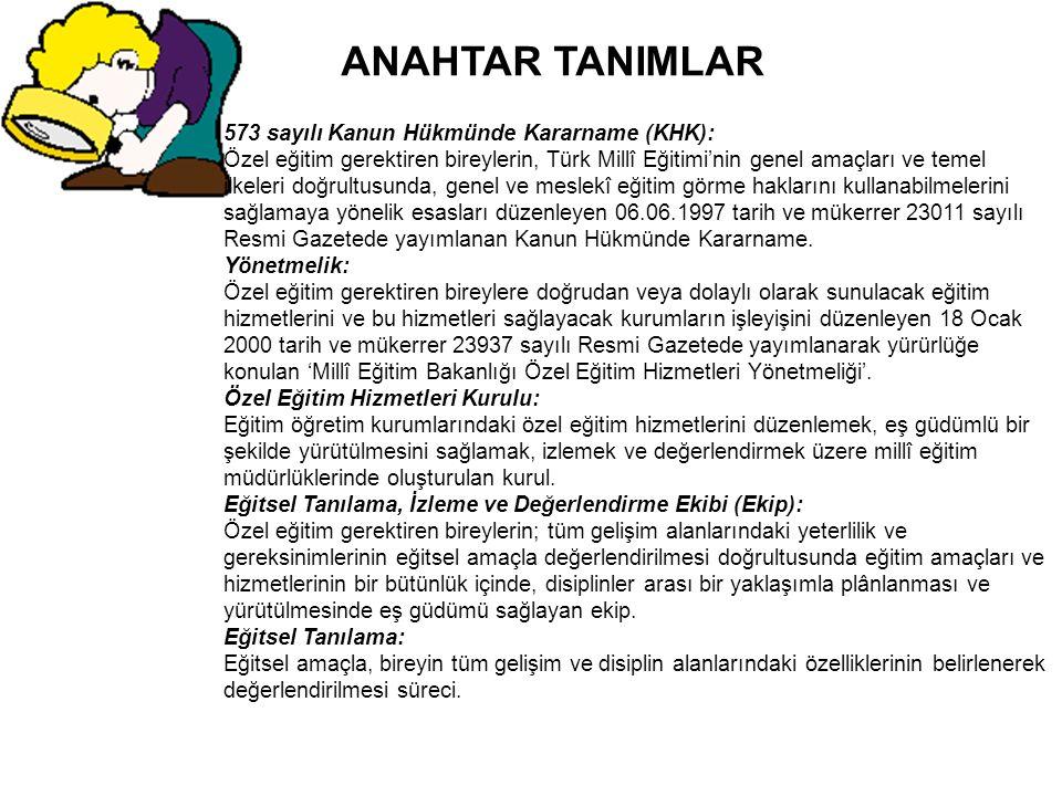 ANAHTAR TANIMLAR 573 sayılı Kanun Hükmünde Kararname (KHK): Özel eğitim gerektiren bireylerin, Türk Millî Eğitimi'nin genel amaçları ve temel ilkeleri doğrultusunda, genel ve meslekî eğitim görme haklarını kullanabilmelerini sağlamaya yönelik esasları düzenleyen 06.06.1997 tarih ve mükerrer 23011 sayılı Resmi Gazetede yayımlanan Kanun Hükmünde Kararname.