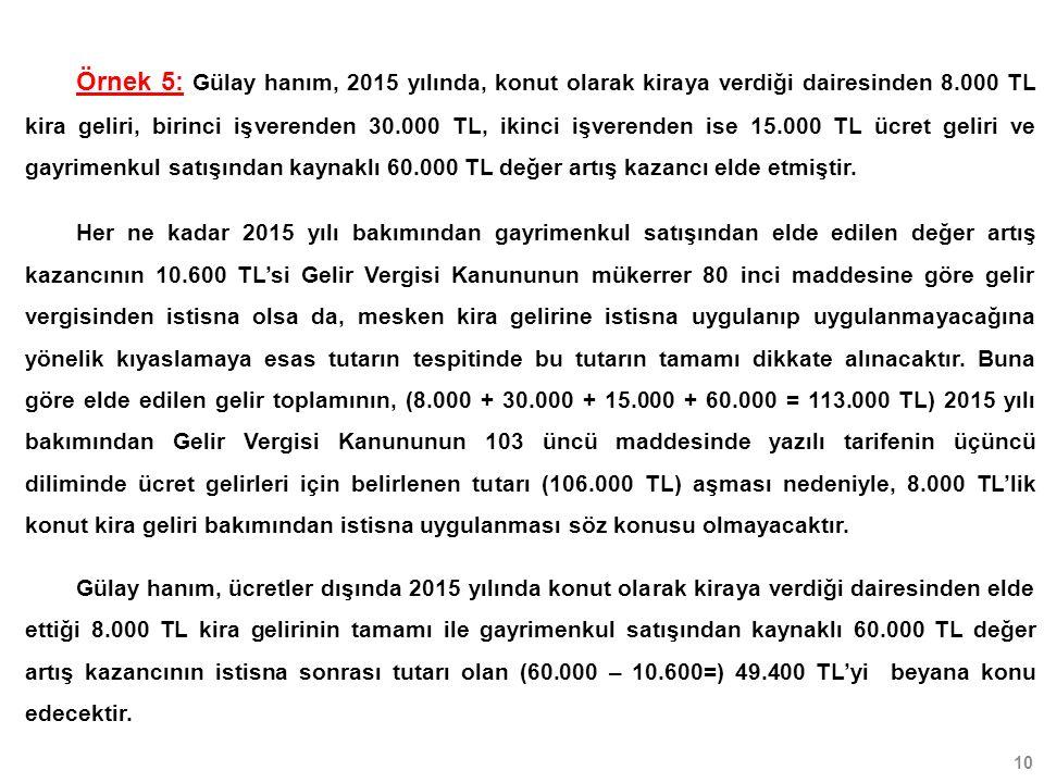 10 Örnek 5: Gülay hanım, 2015 yılında, konut olarak kiraya verdiği dairesinden 8.000 TL kira geliri, birinci işverenden 30.000 TL, ikinci işverenden ise 15.000 TL ücret geliri ve gayrimenkul satışından kaynaklı 60.000 TL değer artış kazancı elde etmiştir.