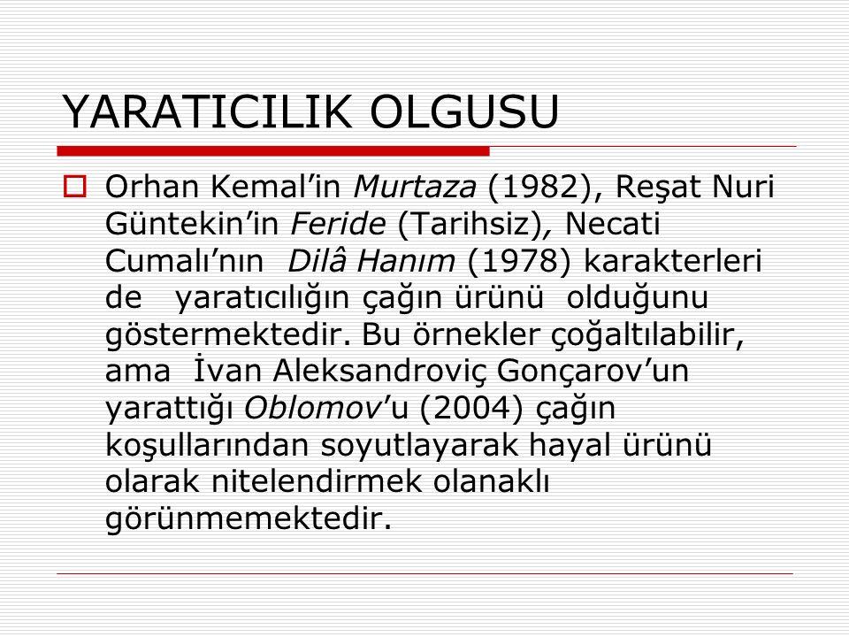 YARATICILIK OLGUSU  Orhan Kemal'in Murtaza (1982), Reşat Nuri Güntekin'in Feride (Tarihsiz), Necati Cumalı'nın Dilâ Hanım (1978) karakterleri de yaratıcılığın çağın ürünü olduğunu göstermektedir.