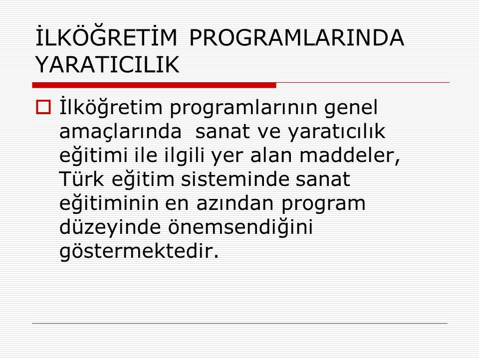 İLKÖĞRETİM PROGRAMLARINDA YARATICILIK  İlköğretim programlarının genel amaçlarında sanat ve yaratıcılık eğitimi ile ilgili yer alan maddeler, Türk eğitim sisteminde sanat eğitiminin en azından program düzeyinde önemsendiğini göstermektedir.