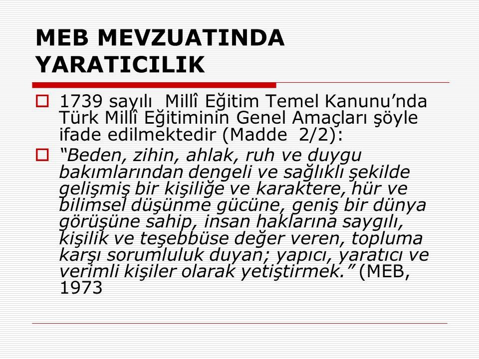 MEB MEVZUATINDA YARATICILIK  1739 sayılı Millî Eğitim Temel Kanunu'nda Türk Millî Eğitiminin Genel Amaçları şöyle ifade edilmektedir (Madde 2/2):  Beden, zihin, ahlak, ruh ve duygu bakımlarından dengeli ve sağlıklı şekilde gelişmiş bir kişiliğe ve karaktere, hür ve bilimsel düşünme gücüne, geniş bir dünya görüşüne sahip, insan haklarına saygılı, kişilik ve teşebbüse değer veren, topluma karşı sorumluluk duyan; yapıcı, yaratıcı ve verimli kişiler olarak yetiştirmek. (MEB, 1973