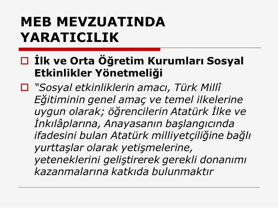 MEB MEVZUATINDA YARATICILIK  İlk ve Orta Öğretim Kurumları Sosyal Etkinlikler Yönetmeliği  Sosyal etkinliklerin amacı, Türk Millî Eğitiminin genel amaç ve temel ilkelerine uygun olarak; öğrencilerin Atatürk İlke ve İnkılâplarına, Anayasanın başlangıcında ifadesini bulan Atatürk milliyetçiliğine bağlı yurttaşlar olarak yetişmelerine, yeteneklerini geliştirerek gerekli donanımı kazanmalarına katkıda bulunmaktır