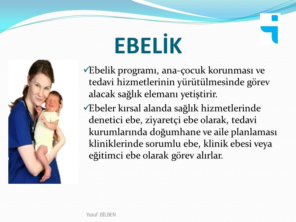 EBELİK Yusuf BİLBEN Ebelik programı, ana-çocuk korunması ve tedavi hizmetlerinin yürütülmesinde görev alacak sağlık elemanı yetiştirir. Ebeler kırsal