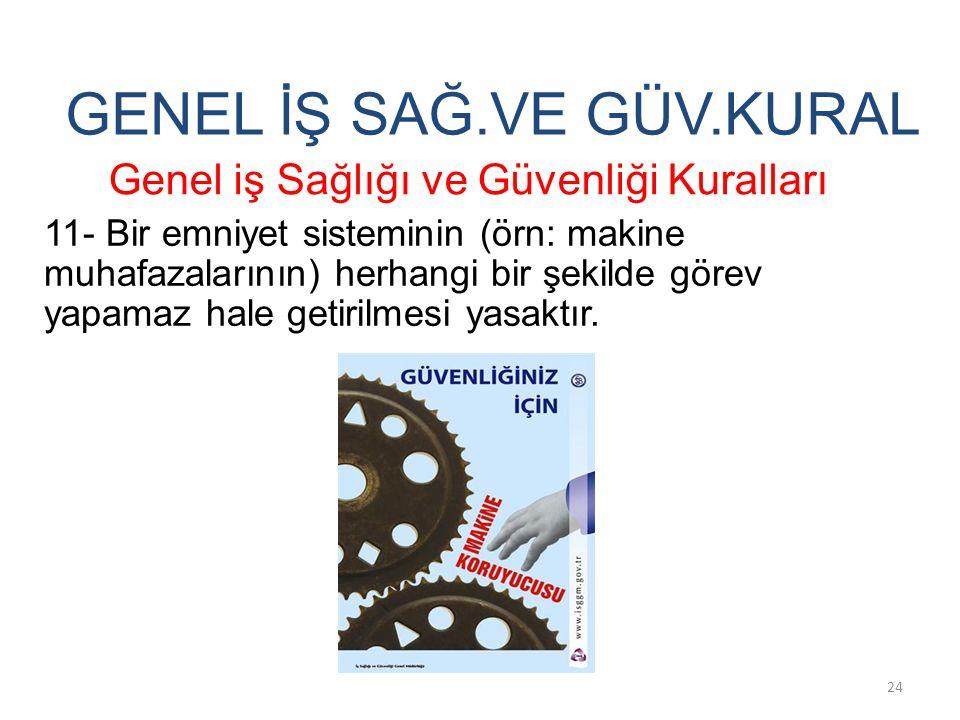 GENEL İŞ SAĞ.VE GÜV.KURAL 11- Bir emniyet sisteminin (örn: makine muhafazalarının) herhangi bir şekilde görev yapamaz hale getirilmesi yasaktır. Genel