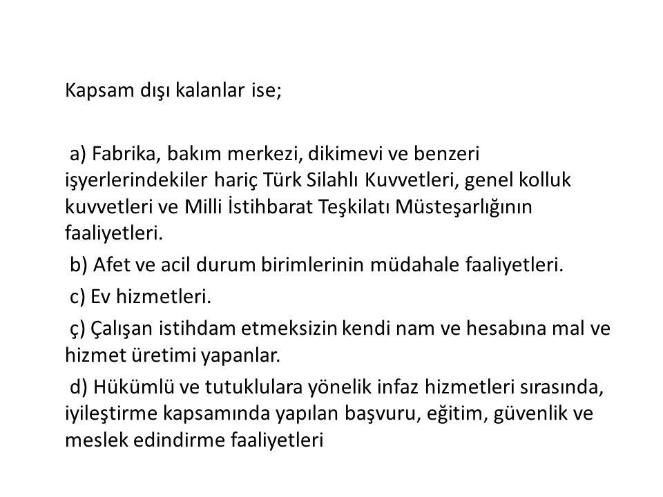 Kapsam dışı kalanlar ise; a) Fabrika, bakım merkezi, dikimevi ve benzeri işyerlerindekiler hariç Türk Silahlı Kuvvetleri, genel kolluk kuvvetleri ve Milli İstihbarat Teşkilatı Müsteşarlığının faaliyetleri.
