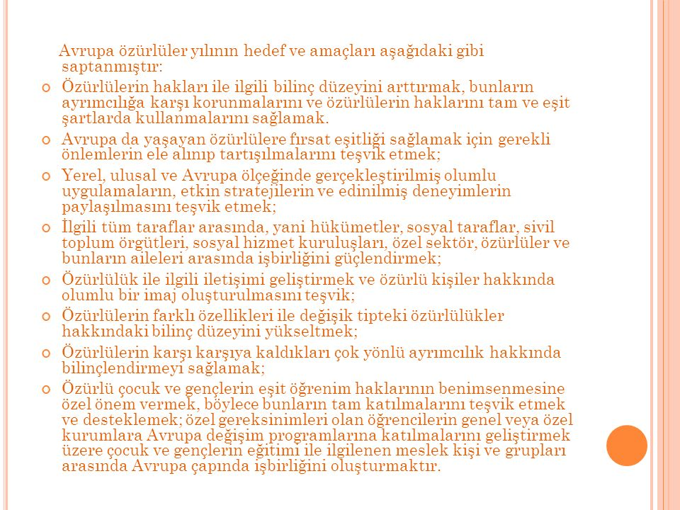 Avrupa özürlüler yılının hedef ve amaçları aşağıdaki gibi saptanmıştır: Özürlülerin hakları ile ilgili bilinç düzeyini arttırmak, bunların ayrımcılığa karşı korunmalarını ve özürlülerin haklarını tam ve eşit şartlarda kullanmalarını sağlamak.