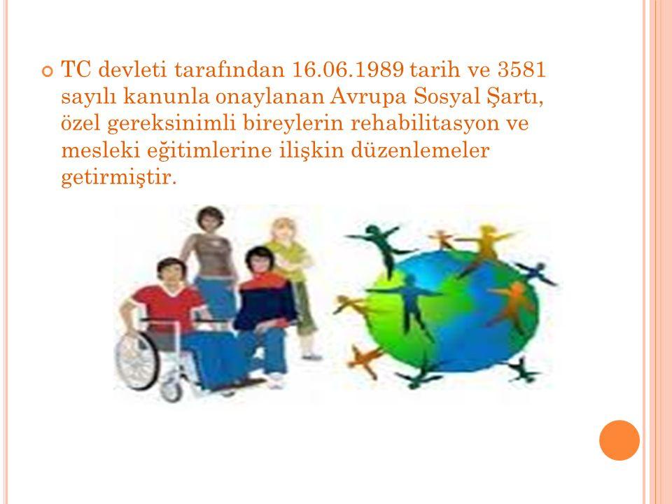 TC devleti tarafından 16.06.1989 tarih ve 3581 sayılı kanunla onaylanan Avrupa Sosyal Şartı, özel gereksinimli bireylerin rehabilitasyon ve mesleki eğ