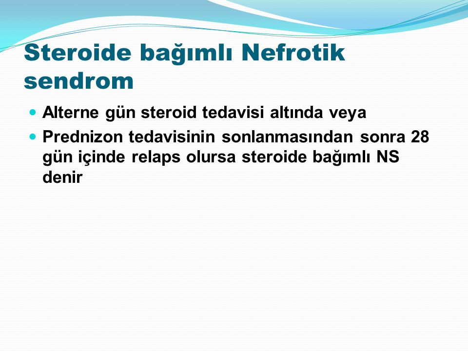 Steroide bağımlı Nefrotik sendrom Alterne gün steroid tedavisi altında veya Prednizon tedavisinin sonlanmasından sonra 28 gün içinde relaps olursa steroide bağımlı NS denir
