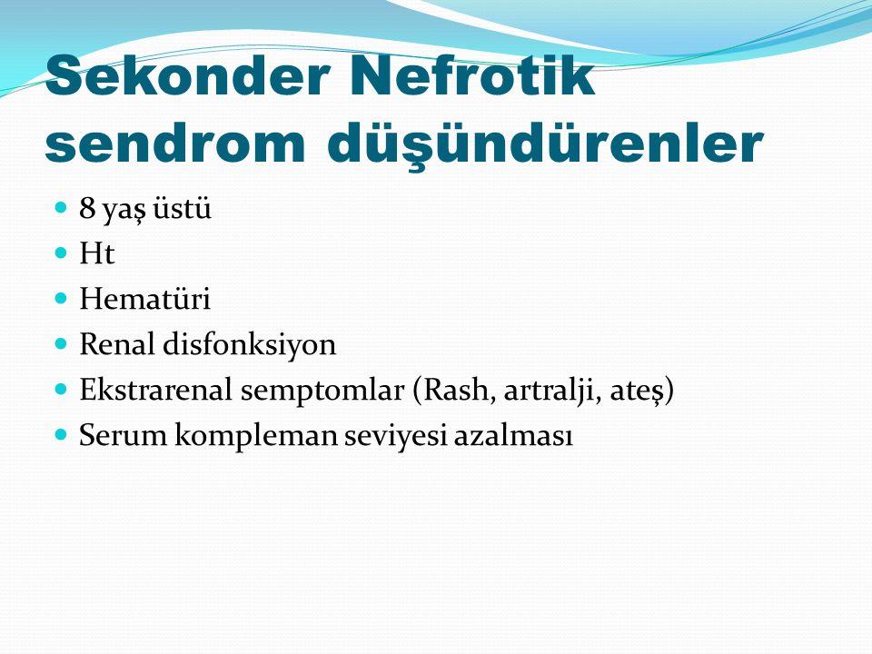 Sekonder Nefrotik sendrom düşündürenler 8 yaş üstü Ht Hematüri Renal disfonksiyon Ekstrarenal semptomlar (Rash, artralji, ateş) Serum kompleman seviyesi azalması