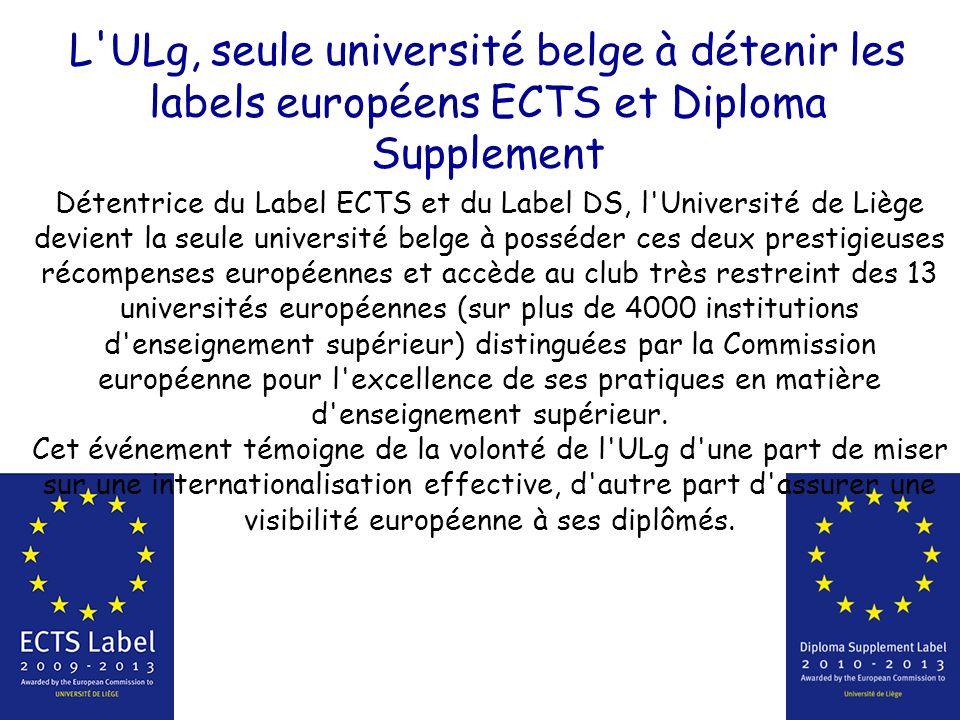L ULg, seule université belge à détenir les labels européens ECTS et Diploma Supplement Détentrice du Label ECTS et du Label DS, l Université de Liège devient la seule université belge à posséder ces deux prestigieuses récompenses européennes et accède au club très restreint des 13 universités européennes (sur plus de 4000 institutions d enseignement supérieur) distinguées par la Commission européenne pour l excellence de ses pratiques en matière d enseignement supérieur.
