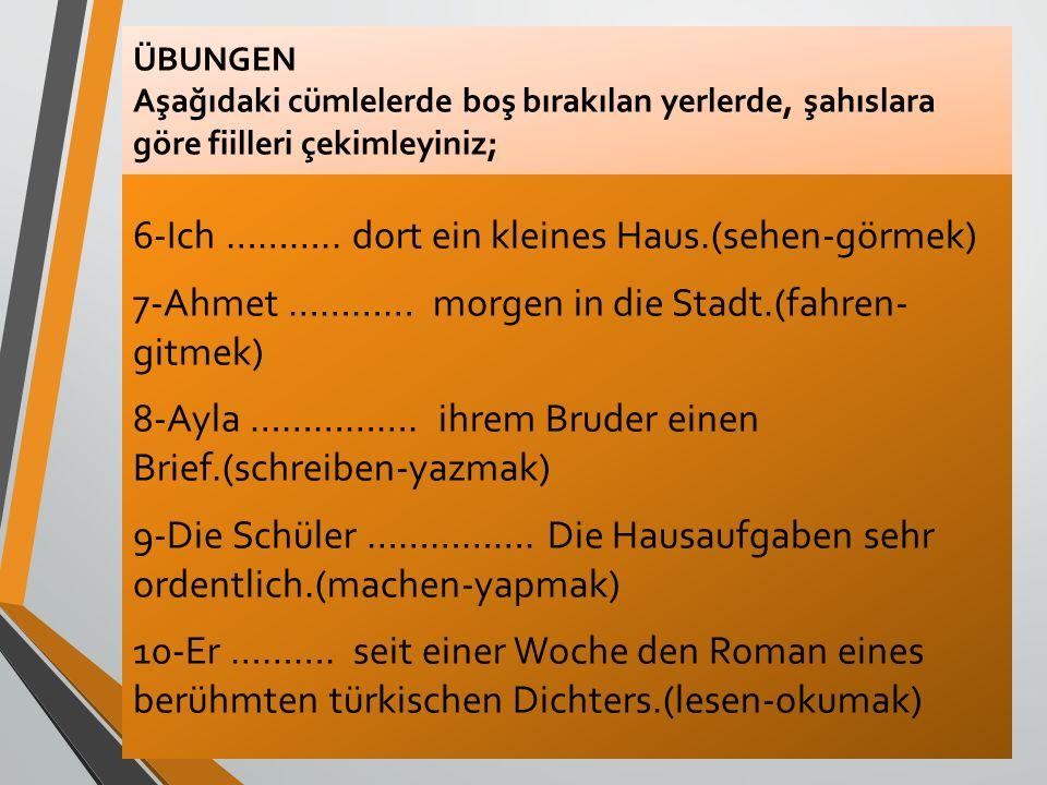 ÜBUNGEN Aşağıdaki cümlelerde boş bırakılan yerlerde, şahıslara göre fiilleri çekimleyiniz; 6-Ich ……….. dort ein kleines Haus.(sehen-görmek) 7-Ahmet ……