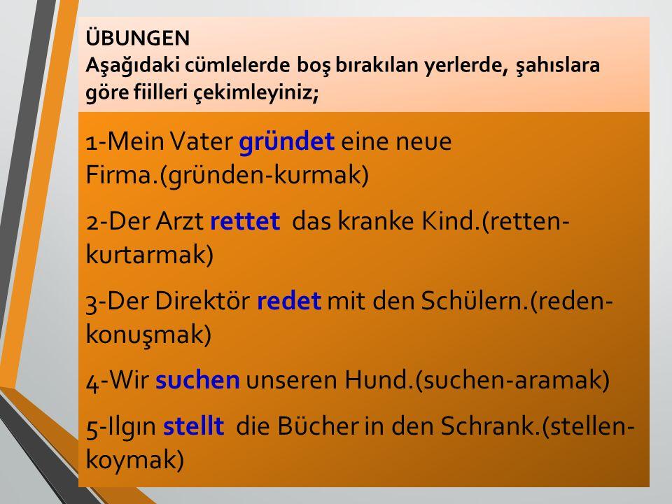 ÜBUNGEN Aşağıdaki cümlelerde boş bırakılan yerlerde, şahıslara göre fiilleri çekimleyiniz; 1-Mein Vater gründet eine neue Firma.(gründen-kurmak) 2-Der
