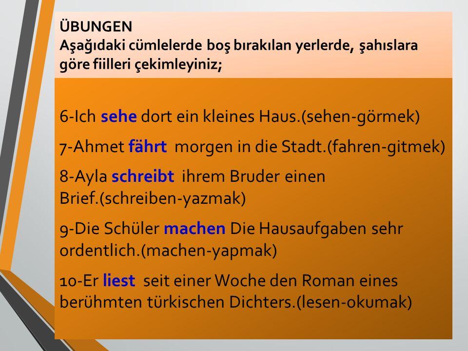 ÜBUNGEN Aşağıdaki cümlelerde boş bırakılan yerlerde, şahıslara göre fiilleri çekimleyiniz; 6-Ich sehe dort ein kleines Haus.(sehen-görmek) 7-Ahmet fäh