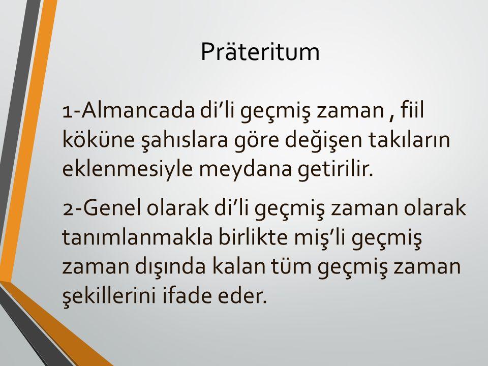 Präteritum 1-Almancada di'li geçmiş zaman, fiil köküne şahıslara göre değişen takıların eklenmesiyle meydana getirilir. 2-Genel olarak di'li geçmiş za