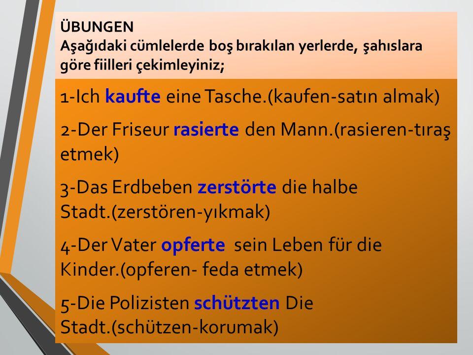 ÜBUNGEN Aşağıdaki cümlelerde boş bırakılan yerlerde, şahıslara göre fiilleri çekimleyiniz; 1-Ich kaufte eine Tasche.(kaufen-satın almak) 2-Der Friseur
