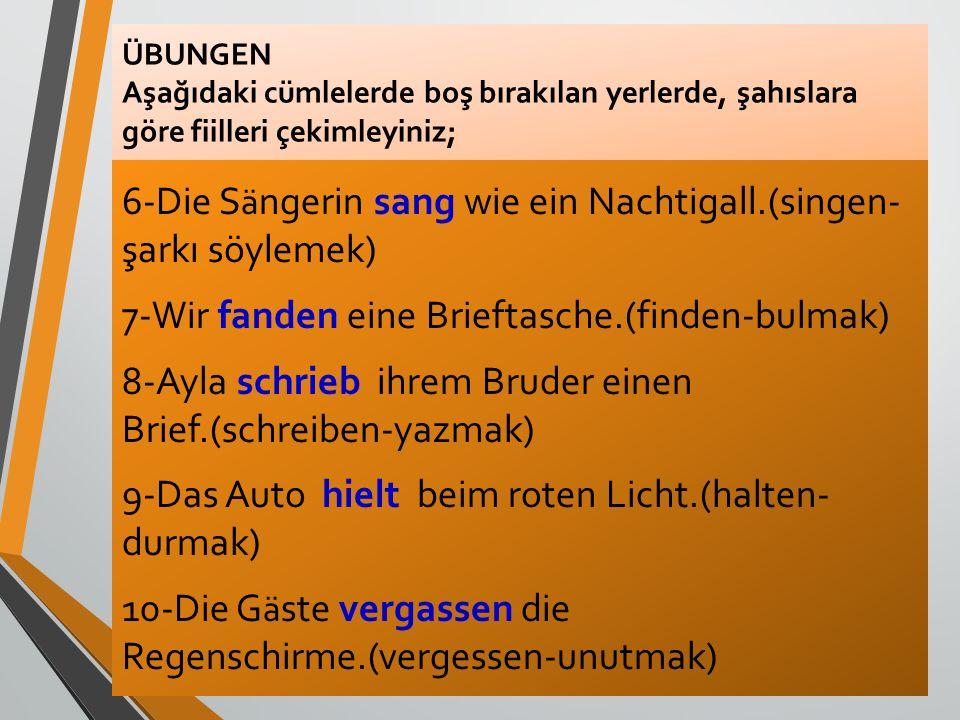 ÜBUNGEN Aşağıdaki cümlelerde boş bırakılan yerlerde, şahıslara göre fiilleri çekimleyiniz; 6-Die S ä ngerin sang wie ein Nachtigall.(singen- şarkı söy