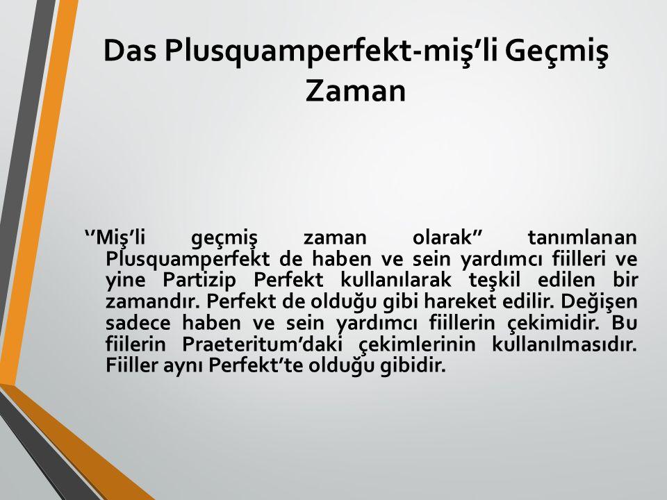 Das Plusquamperfekt-miş'li Geçmiş Zaman ''Miş'li geçmiş zaman olarak'' tanımlanan Plusquamperfekt de haben ve sein yardımcı fiilleri ve yine Partizip
