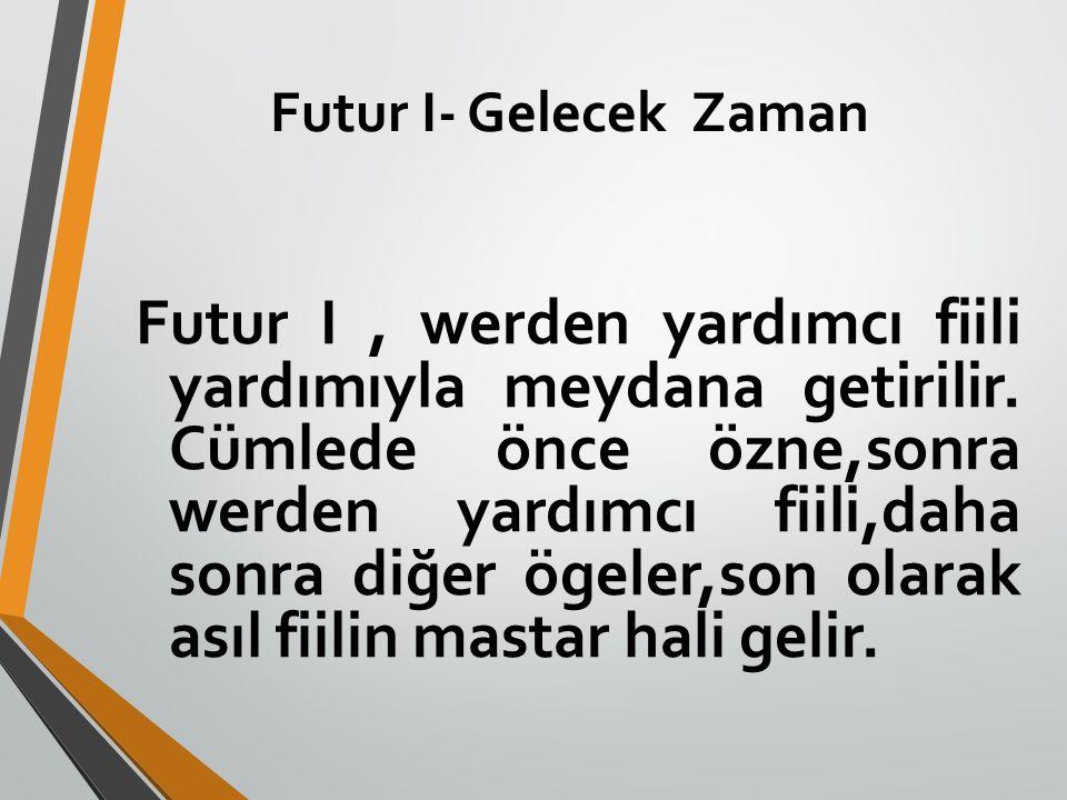 Futur I- Gelecek Zaman Futur I, werden yardımcı fiili yardımıyla meydana getirilir. Cümlede önce özne,sonra werden yardımcı fiili,daha sonra diğer öge