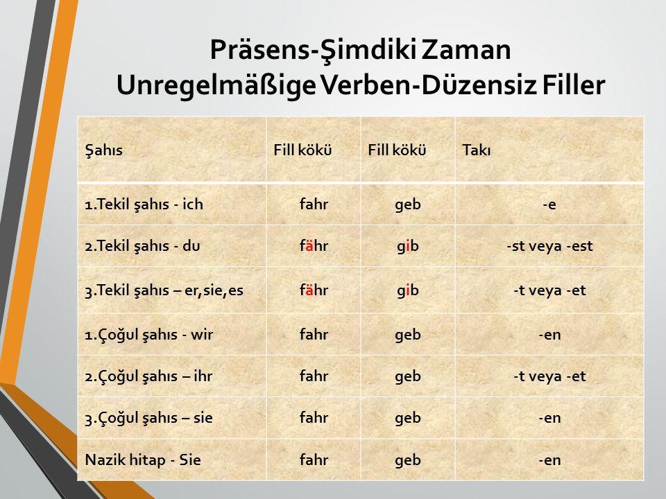 Präsens-Şimdiki Zaman Unregelmäßige Verben-Düzensiz Filler ŞahısFill kökü Takı 1.Tekil şahıs - ichfahrgeb-e 2.Tekil şahıs - dufährgibgib-st veya -est