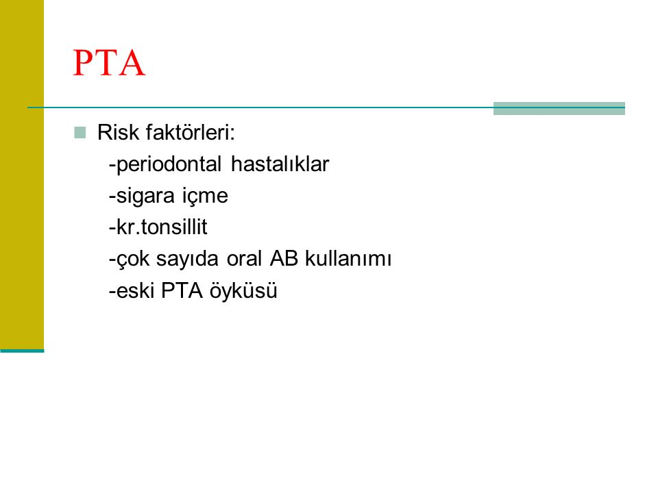 PTA Risk faktörleri: -periodontal hastalıklar -sigara içme -kr.tonsillit -çok sayıda oral AB kullanımı -eski PTA öyküsü