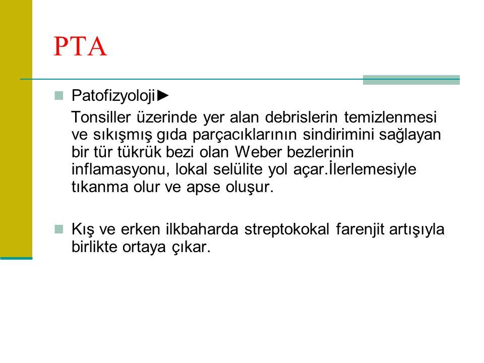 PTA Patofizyoloji► Tonsiller üzerinde yer alan debrislerin temizlenmesi ve sıkışmış gıda parçacıklarının sindirimini sağlayan bir tür tükrük bezi olan Weber bezlerinin inflamasyonu, lokal selülite yol açar.İlerlemesiyle tıkanma olur ve apse oluşur.