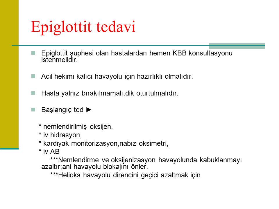 Epiglottit tedavi Epiglottit şüphesi olan hastalardan hemen KBB konsultasyonu istenmelidir.