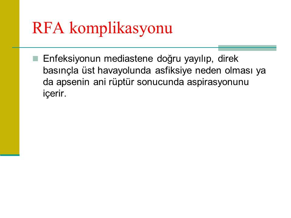 RFA komplikasyonu Enfeksiyonun mediastene doğru yayılıp, direk basınçla üst havayolunda asfiksiye neden olması ya da apsenin ani rüptür sonucunda aspirasyonunu içerir.