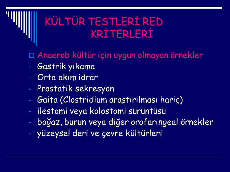 KÜLTÜR TESTLERİ RED KRİTERLERİ  Anaerob kültür için uygun olmayan örnekler - Gastrik yıkama - Orta akım idrar - Prostatik sekresyon - Gaita (Clostrid