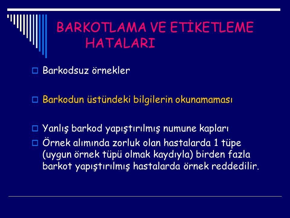 BARKOTLAMA VE ETİKETLEME HATALARI  Barkodsuz örnekler  Barkodun üstündeki bilgilerin okunamaması  Yanlış barkod yapıştırılmış numune kapları  Örne