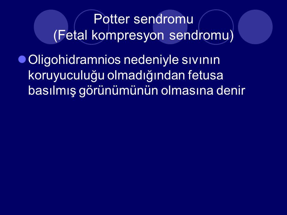 Potter sendromu (Fetal kompresyon sendromu) Oligohidramnios nedeniyle sıvının koruyuculuğu olmadığından fetusa basılmış görünümünün olmasına denir