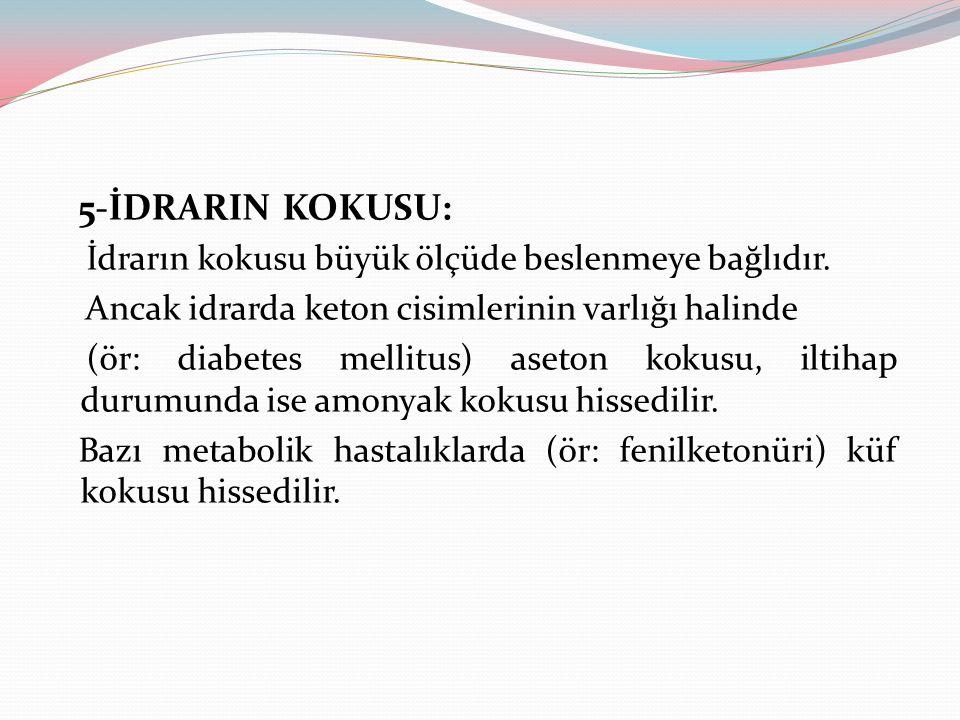 5-İDRARIN KOKUSU: İdrarın kokusu büyük ölçüde beslenmeye bağlıdır. Ancak idrarda keton cisimlerinin varlığı halinde (ör: diabetes mellitus) aseton kok
