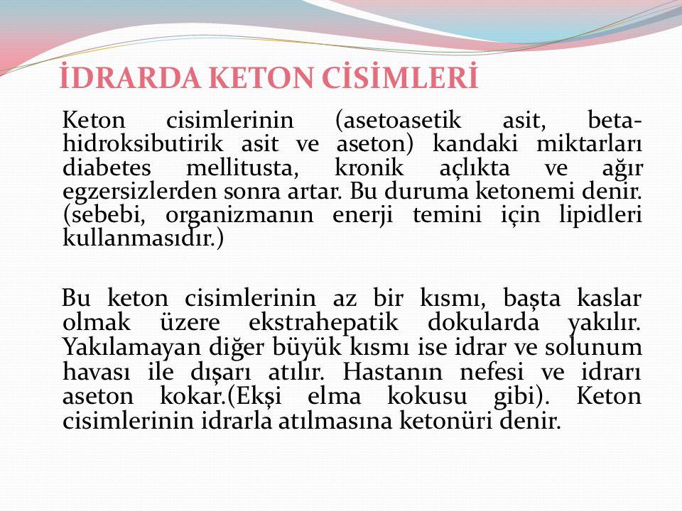 İDRARDA KETON CİSİMLERİ Keton cisimlerinin (asetoasetik asit, beta- hidroksibutirik asit ve aseton) kandaki miktarları diabetes mellitusta, kronik açl