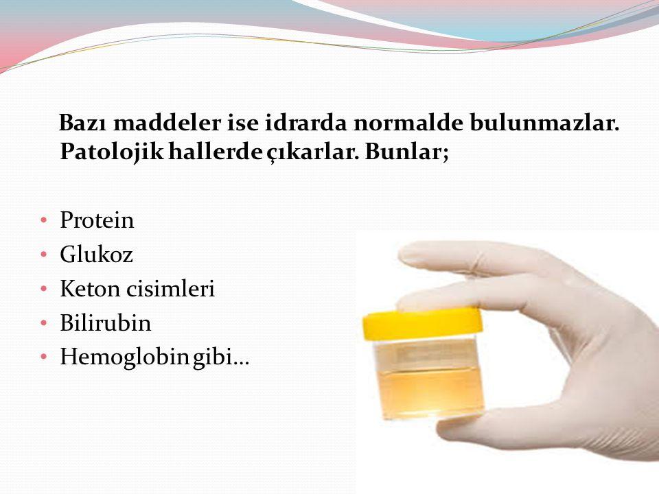 Bazı maddeler ise idrarda normalde bulunmazlar. Patolojik hallerde çıkarlar. Bunlar; Protein Glukoz Keton cisimleri Bilirubin Hemoglobin gibi…
