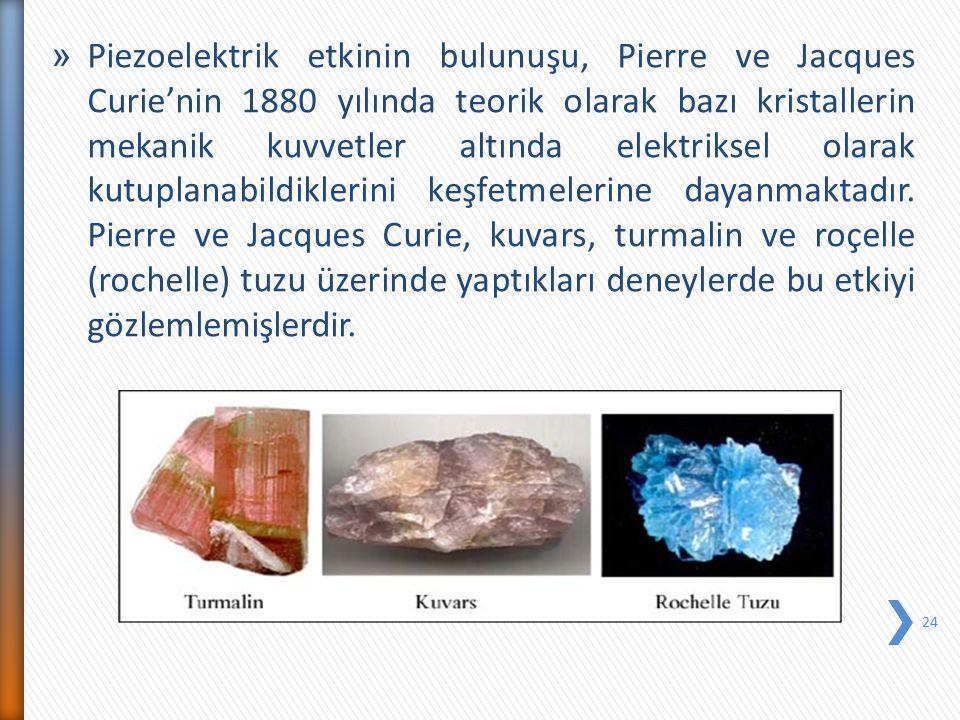 » Piezoelektrik etkinin bulunuşu, Pierre ve Jacques Curie'nin 1880 yılında teorik olarak bazı kristallerin mekanik kuvvetler altında elektriksel olara