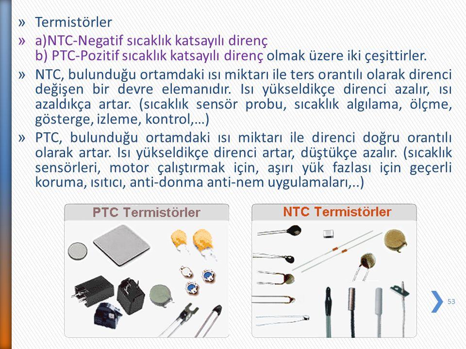 » Termistörler » a)NTC-Negatif sıcaklık katsayılı direnç b) PTC-Pozitif sıcaklık katsayılı direnç olmak üzere iki çeşittirler. » NTC, bulunduğu ortamd