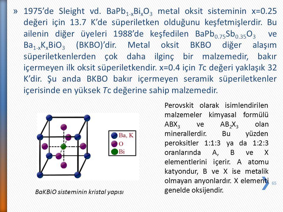 » 1975'de Sleight vd. BaPb 1-x Bi x O 3 metal oksit sisteminin x=0.25 değeri için 13.7 K'de süperiletken olduğunu keşfetmişlerdir. Bu ailenin diğer üy